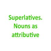 Superlatives. Nouns as attributive
